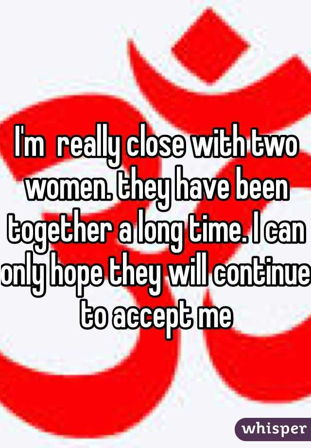 I'm  really close with two women. they have been together a long time. I can only hope they will continue to accept me