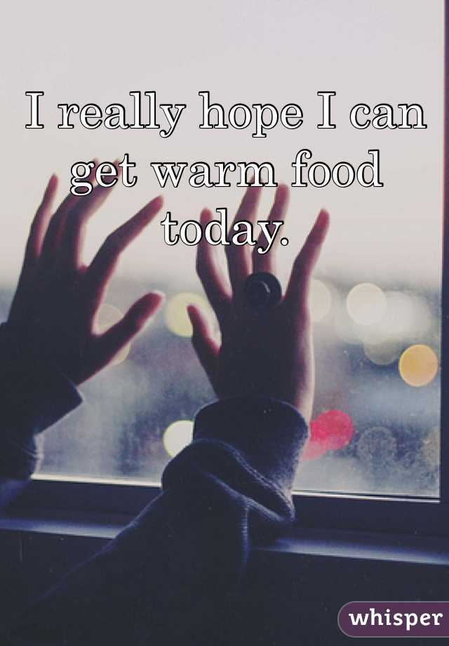 I really hope I can get warm food today.