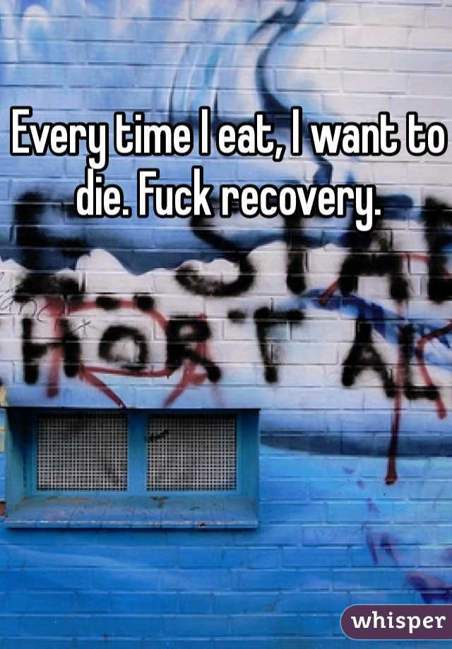 Every time I eat, I want to die. Fuck recovery.