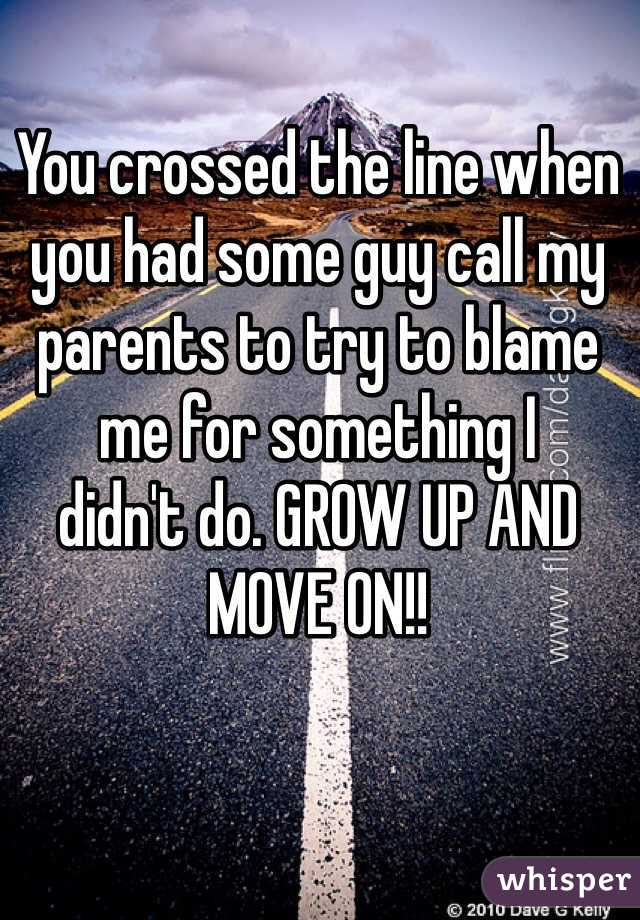 You crossed the line when you had some guy call my   parents to try to blame  me for something I  didn't do. GROW UP AND MOVE ON!!