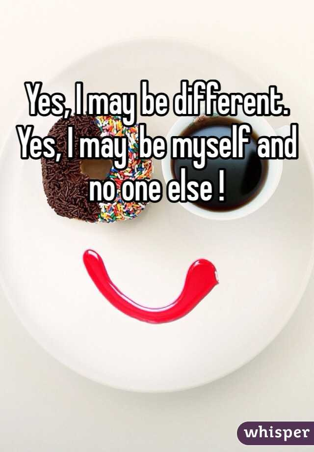 Yes, I may be different. Yes, I may  be myself and no one else !