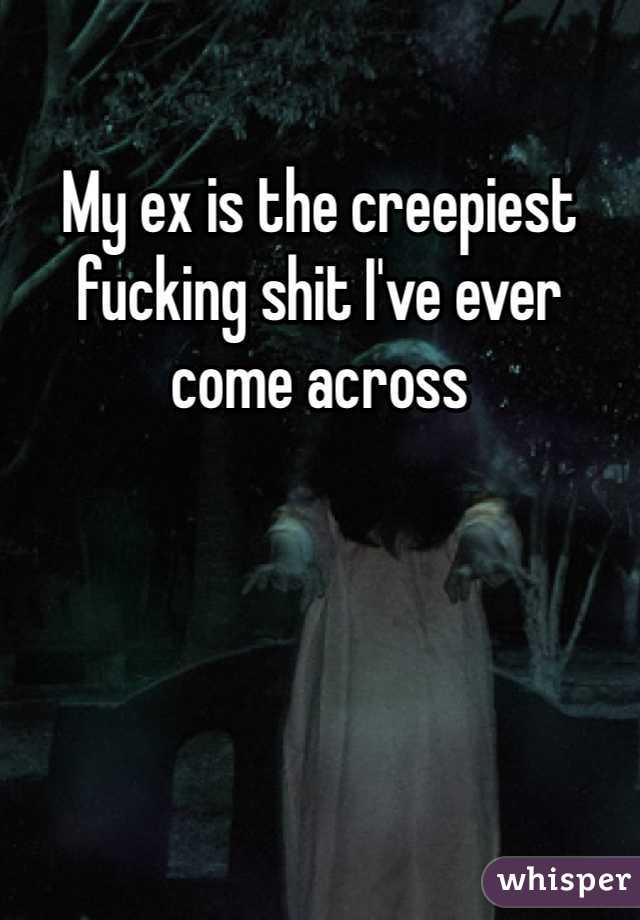 My ex is the creepiest fucking shit I've ever come across