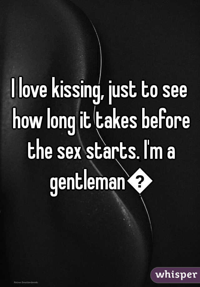 I love kissing, just to see how long it takes before the sex starts. I'm a gentleman👌