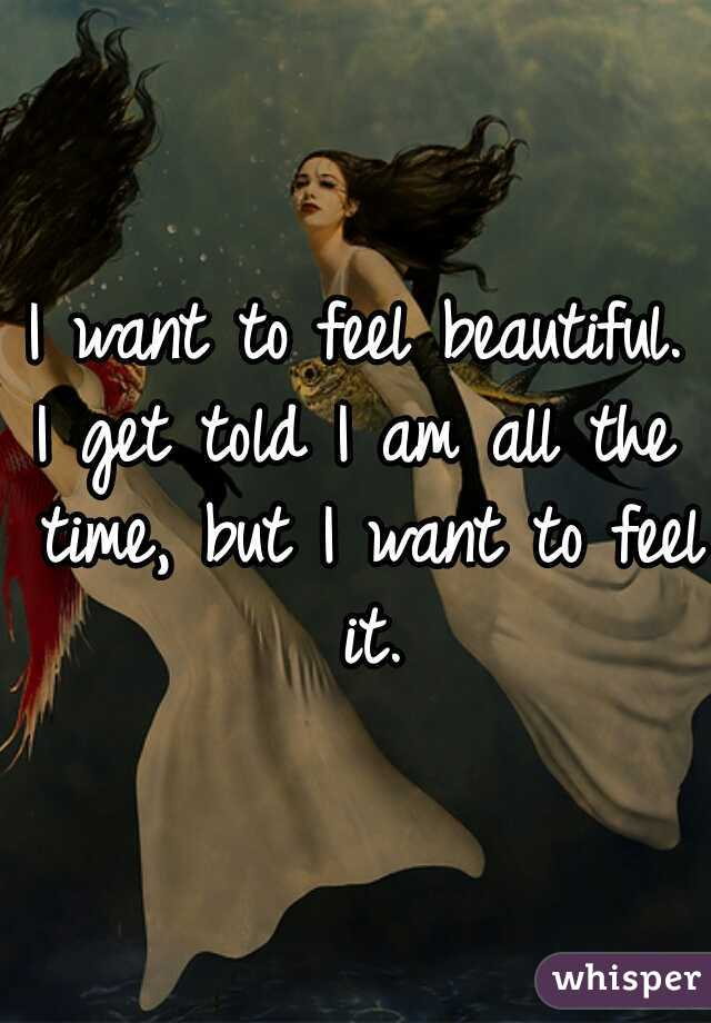I want to feel beautiful. I get told I am all the time, but I want to feel it.