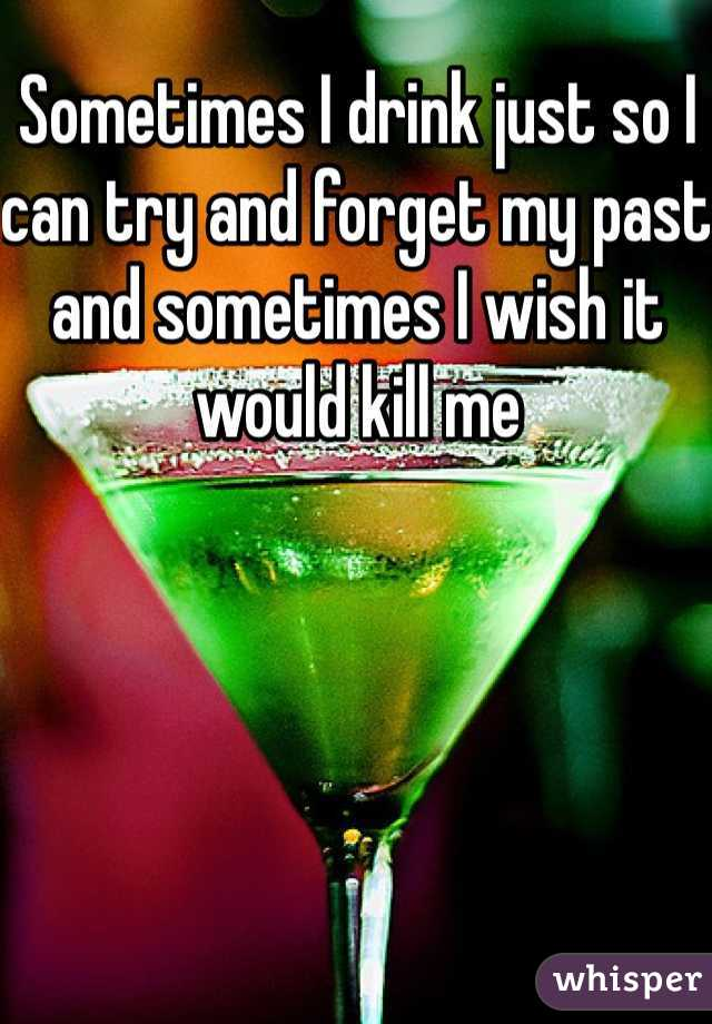 Sometimes I drink just so I can try and forget my past and sometimes I wish it would kill me