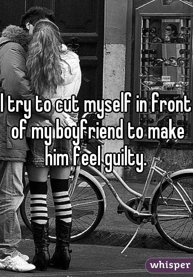 I try to cut myself in front of my boyfriend to make him feel guilty.