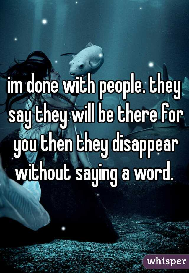 im done with people. they say they will be there for you then they disappear without saying a word.