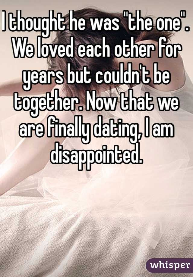 """I thought he was """"the one"""". We loved each other for years but couldn't be together. Now that we are finally dating, I am disappointed."""