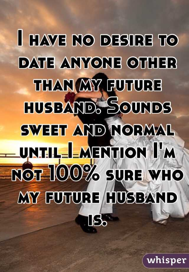 I have no desire to date anyone other than my future husband. Sounds sweet and normal until I mention I'm not 100% sure who my future husband is.