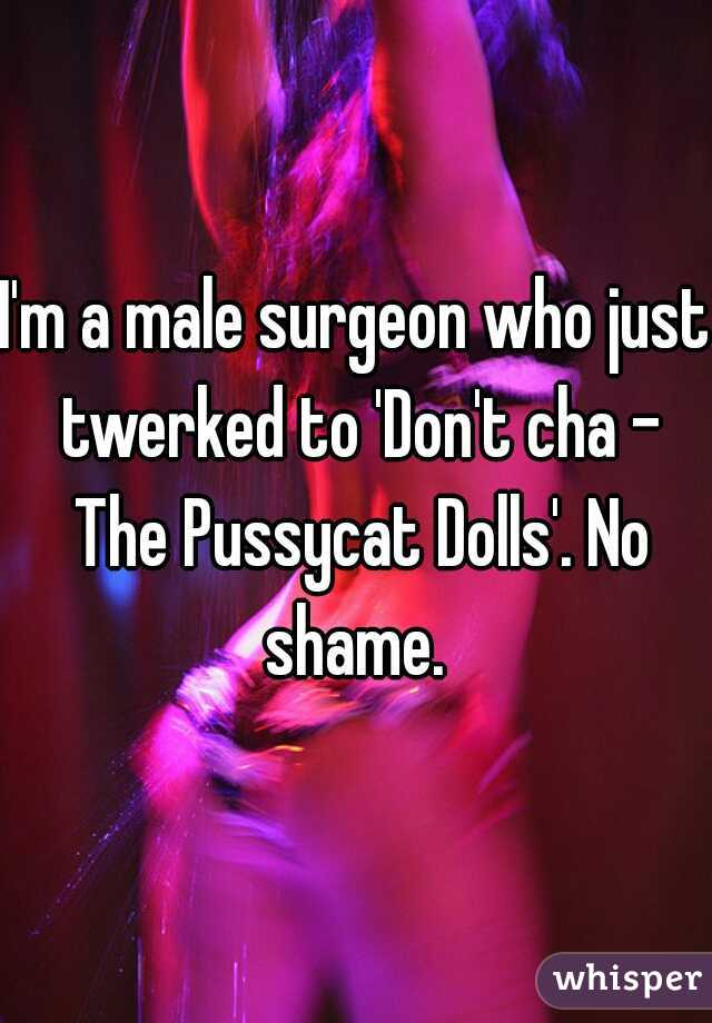 I'm a male surgeon who just twerked to 'Don't cha - The Pussycat Dolls'. No shame.