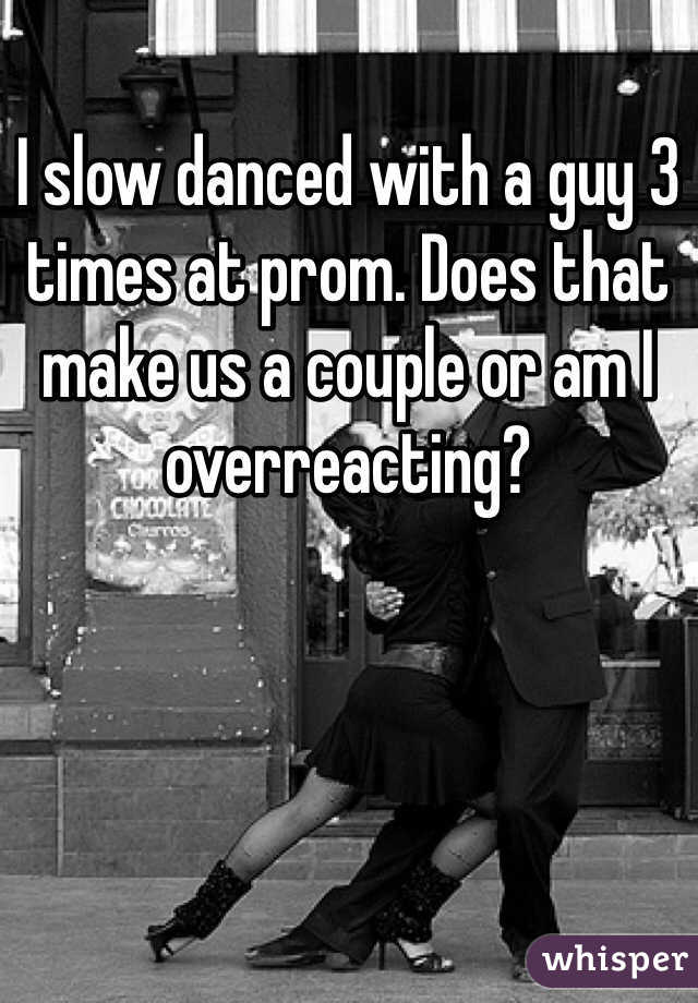 I slow danced with a guy 3 times at prom. Does that make us a couple or am I overreacting?