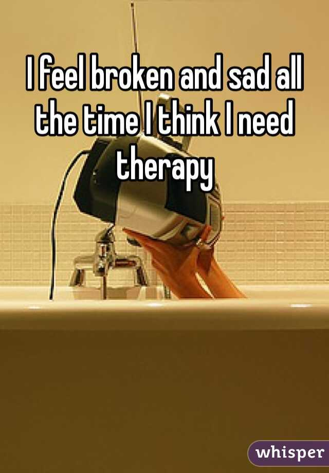 I feel broken and sad all the time I think I need therapy