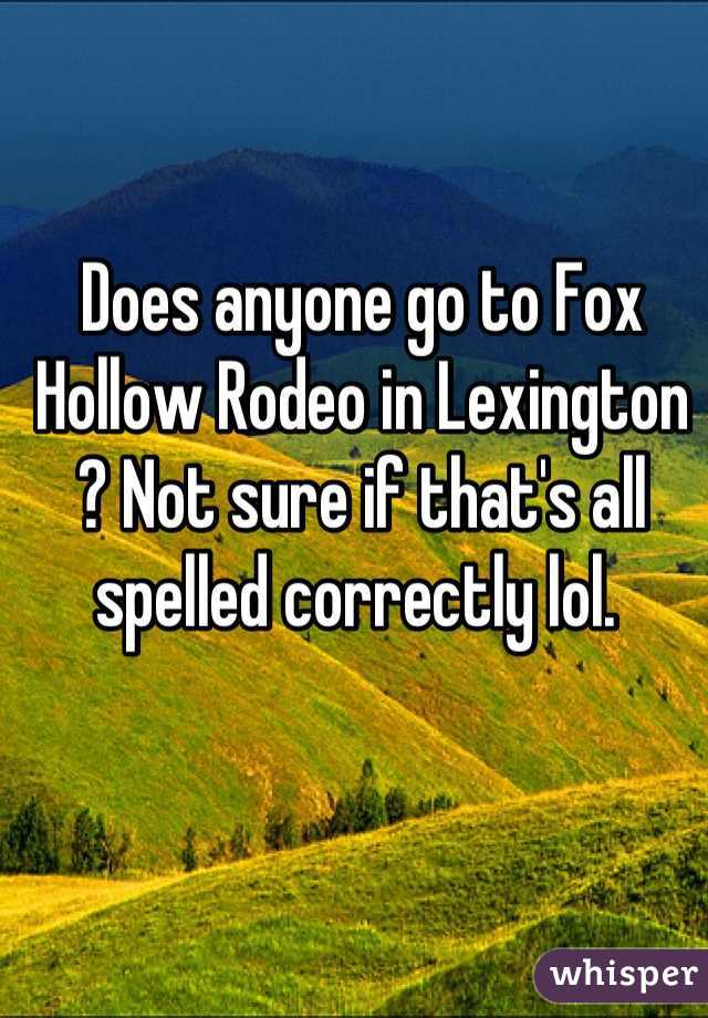 Does anyone go to Fox Hollow Rodeo in Lexington ? Not sure if that's all spelled correctly lol.