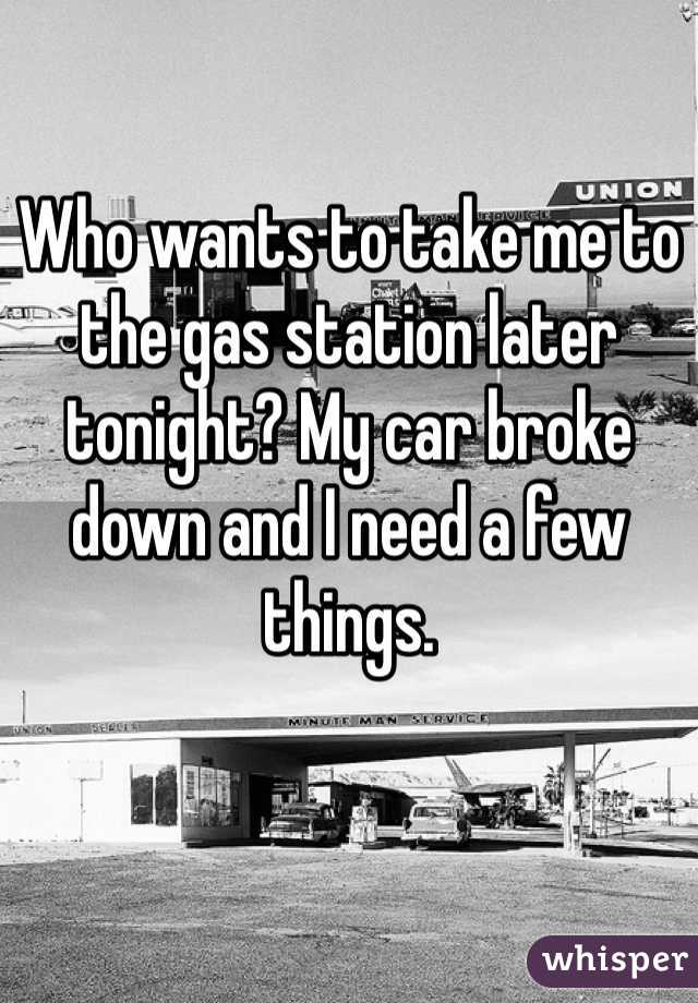 Who wants to take me to the gas station later tonight? My car broke down and I need a few things.