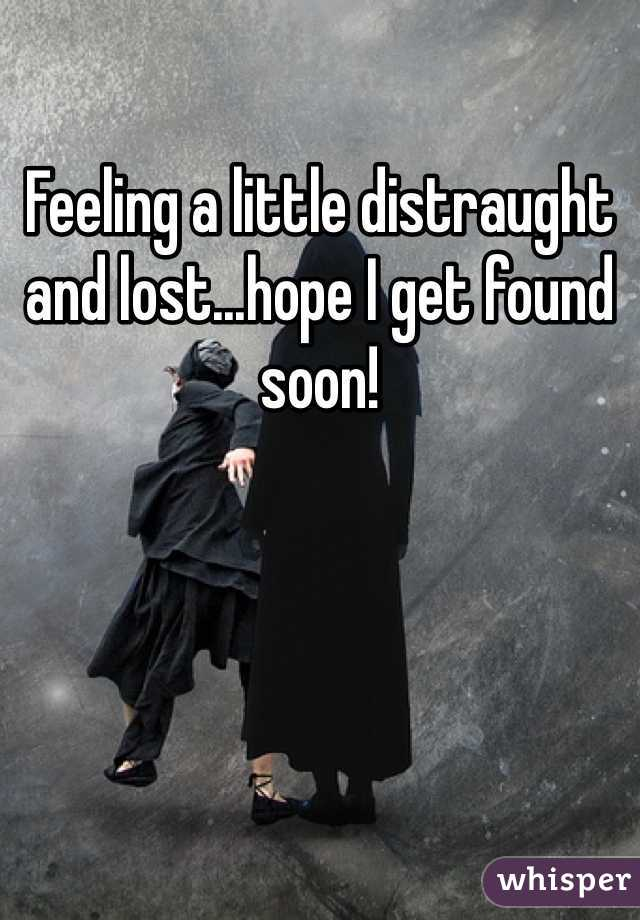 Feeling a little distraught and lost...hope I get found soon!