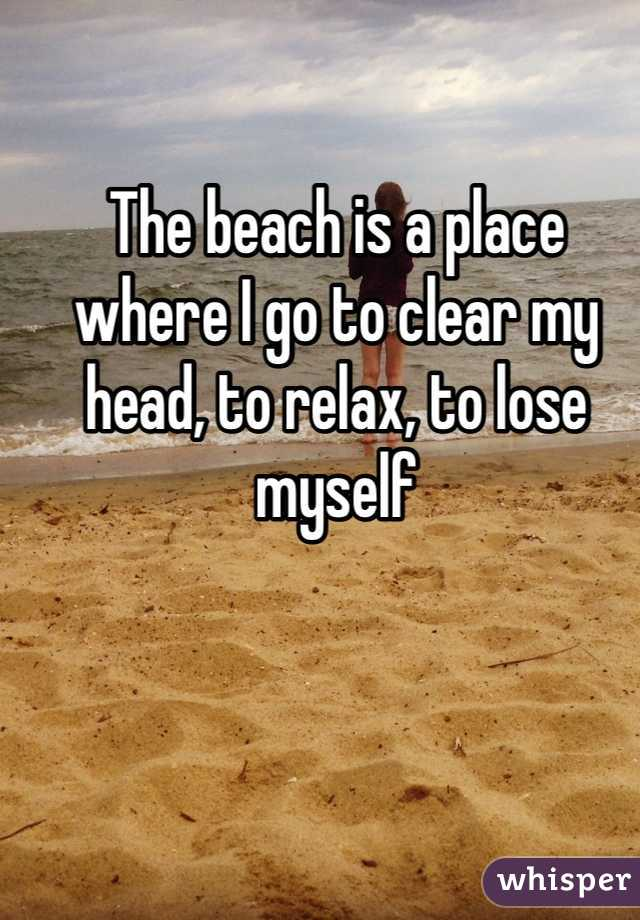 The beach is a place where I go to clear my head, to relax, to lose myself