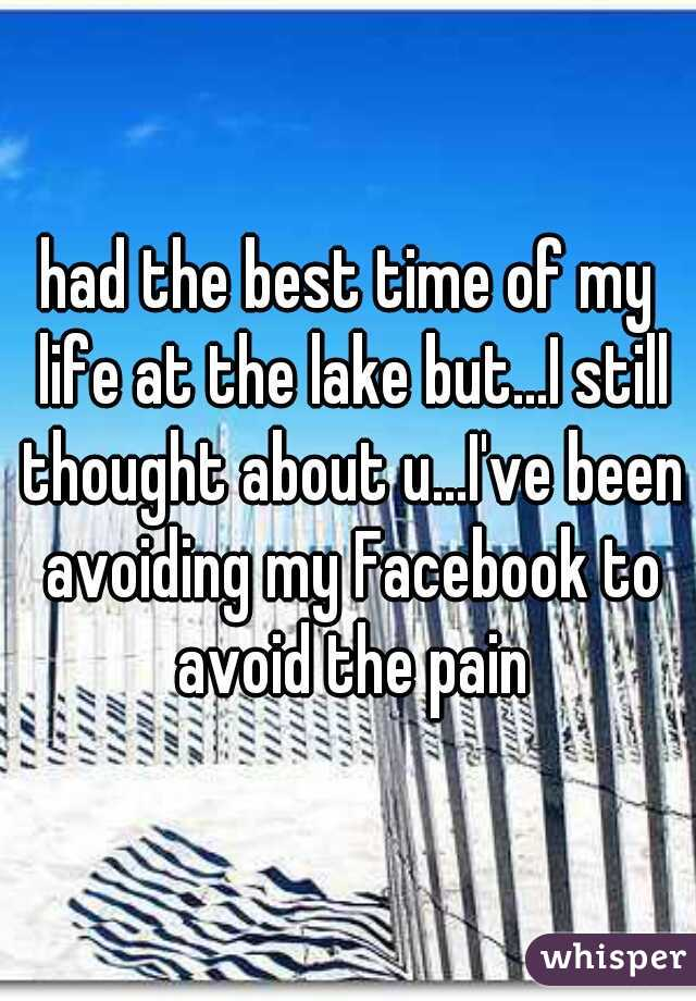 had the best time of my life at the lake but...I still thought about u...I've been avoiding my Facebook to avoid the pain