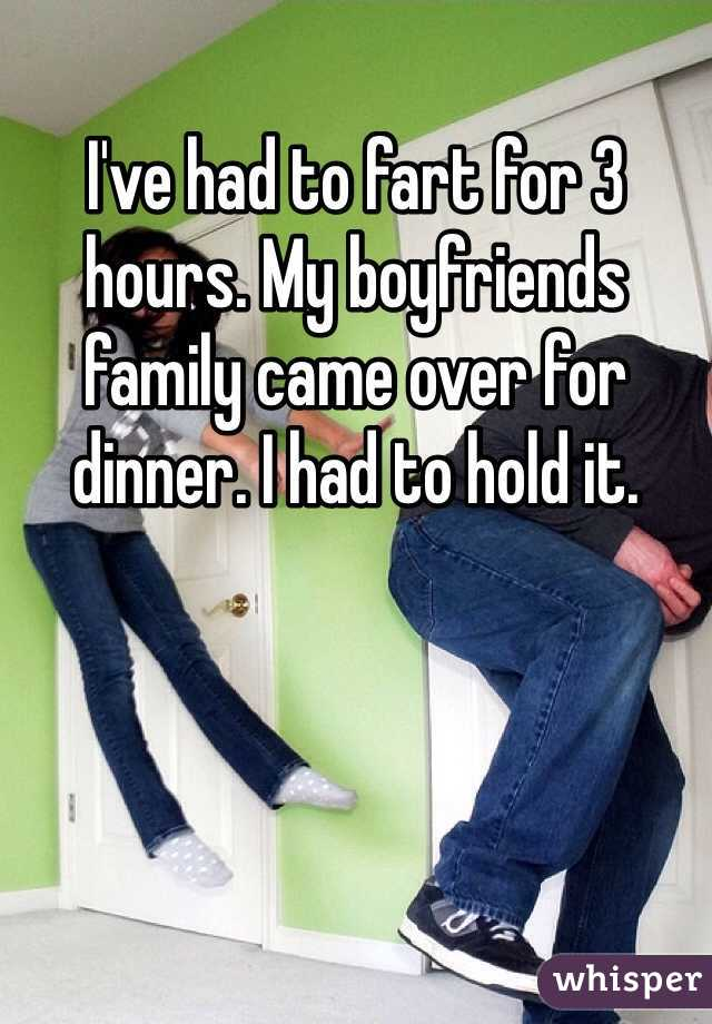 I've had to fart for 3 hours. My boyfriends family came over for dinner. I had to hold it.