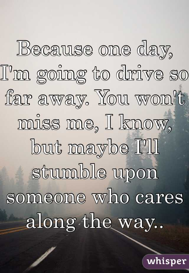 Because one day, I'm going to drive so far away. You won't miss me, I know, but maybe I'll stumble upon someone who cares along the way..
