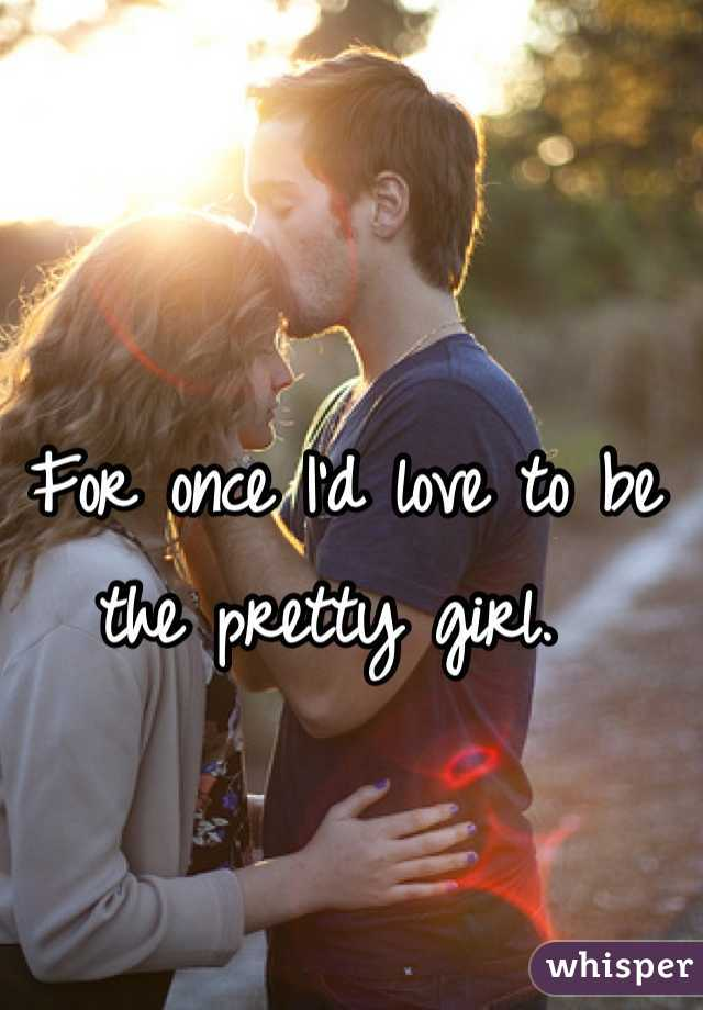 For once I'd love to be the pretty girl.