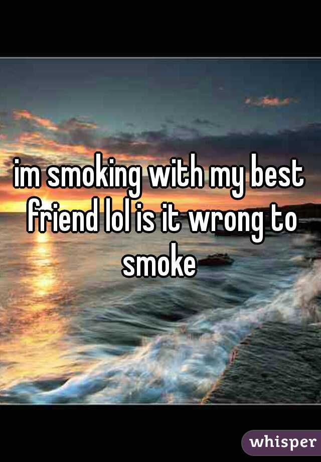 im smoking with my best friend lol is it wrong to smoke