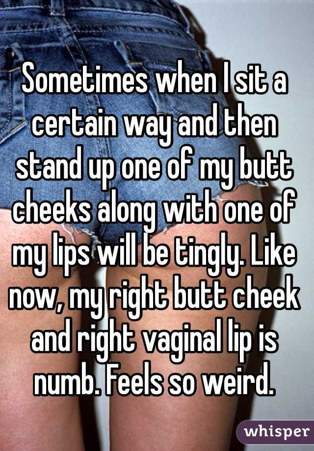 Sometimes when I sit a certain way and then stand up one of my butt cheeks along with one of my lips will be tingly. Like now, my right butt cheek and right vaginal lip is numb. Feels so weird.