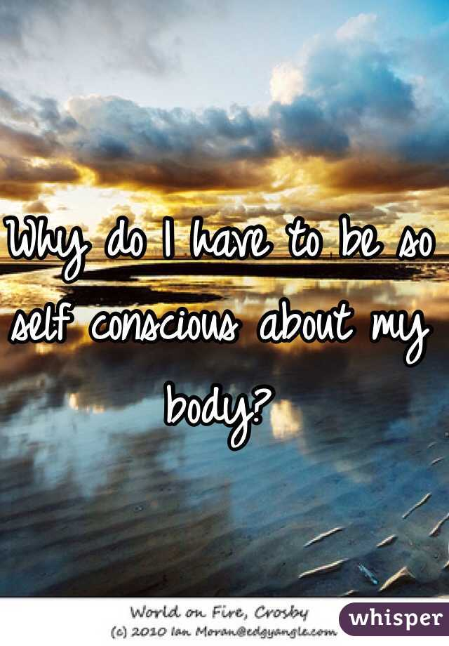 Why do I have to be so self conscious about my body?