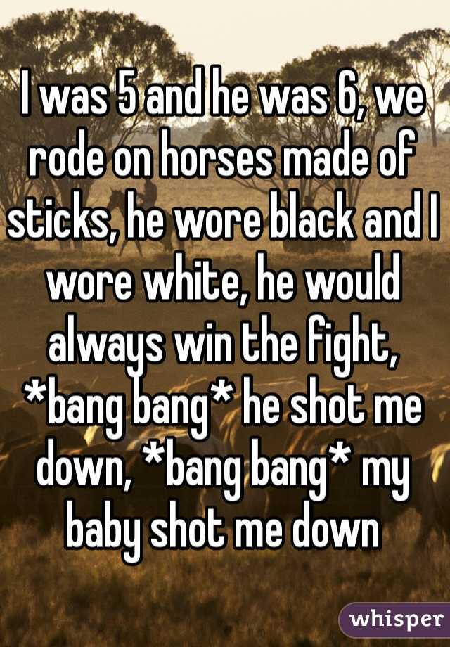 I was 5 and he was 6, we rode on horses made of sticks, he wore black and I wore white, he would always win the fight, *bang bang* he shot me down, *bang bang* my baby shot me down