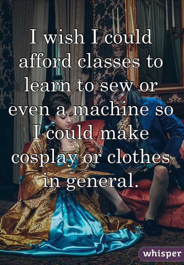 I wish I could afford classes to learn to sew or even a machine so I could make cosplay or clothes in general.