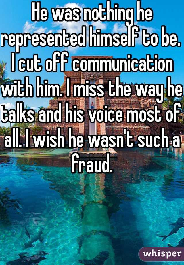He was nothing he represented himself to be. I cut off communication with him. I miss the way he talks and his voice most of all. I wish he wasn't such a fraud.