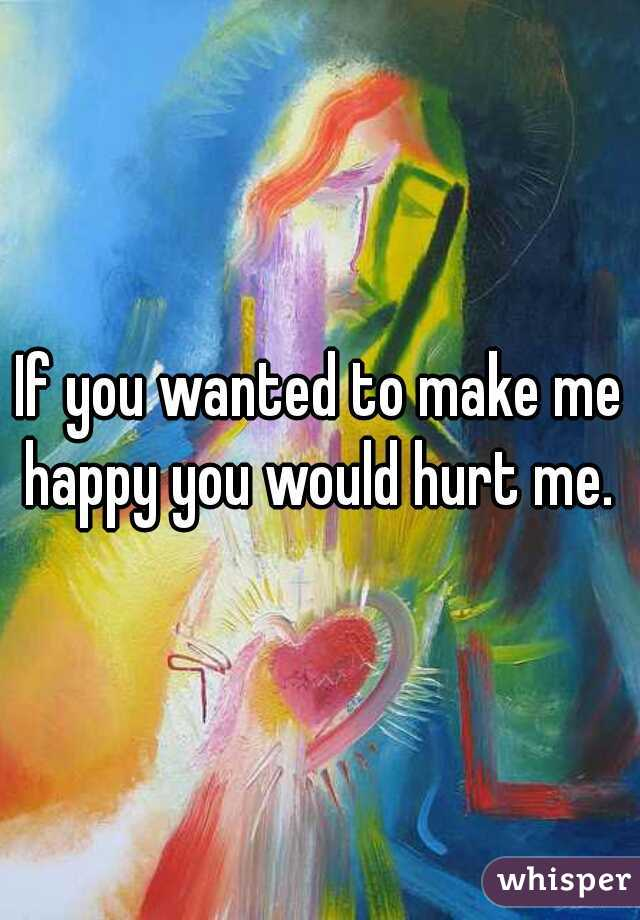 If you wanted to make me happy you would hurt me.