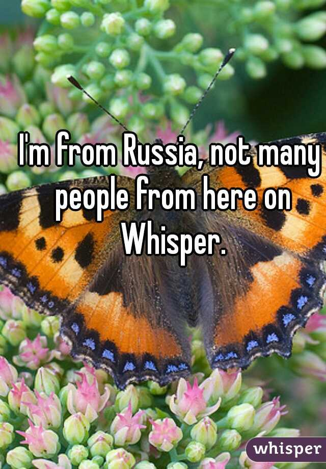 I'm from Russia, not many people from here on Whisper.