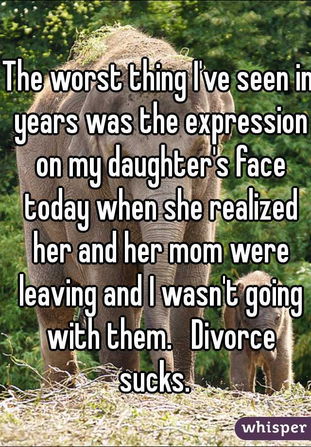 The worst thing I've seen in years was the expression on my daughter's face today when she realized her and her mom were leaving and I wasn't going with them.   Divorce sucks.