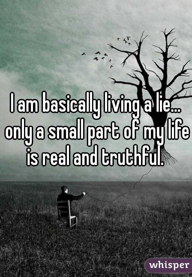 I am basically living a lie... only a small part of my life is real and truthful.