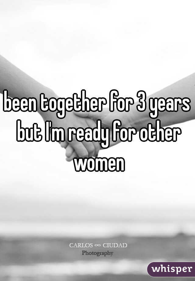 been together for 3 years but I'm ready for other women