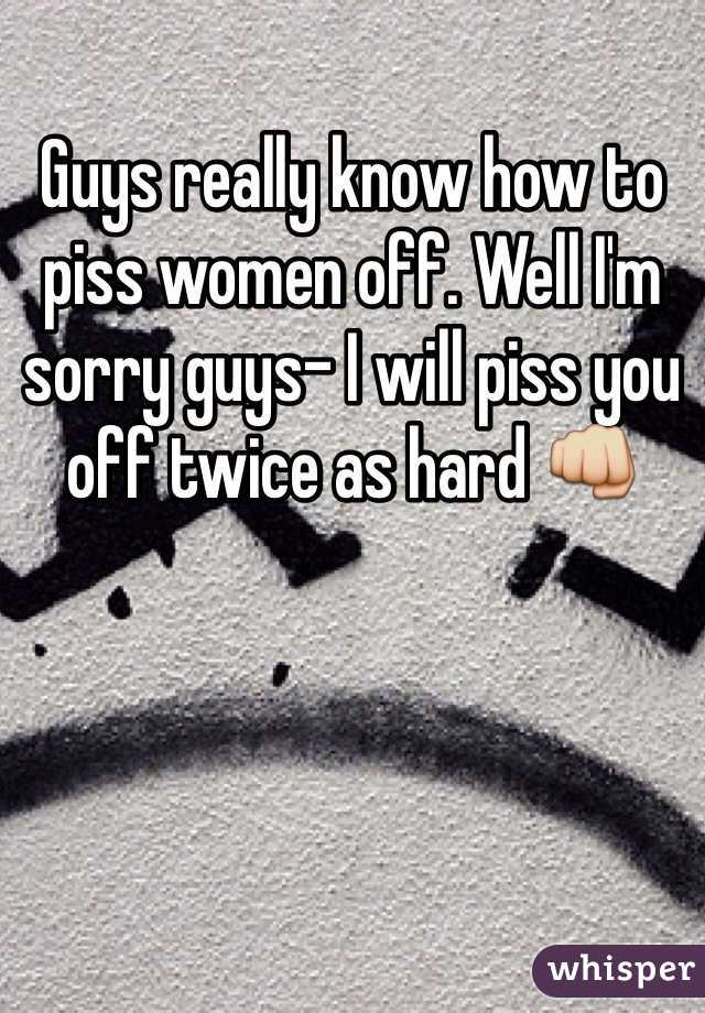 Guys really know how to piss women off. Well I'm sorry guys- I will piss you off twice as hard 👊