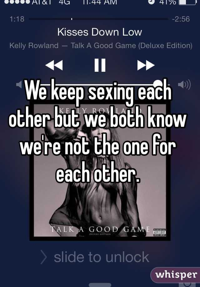 We keep sexing each other but we both know we're not the one for each other.
