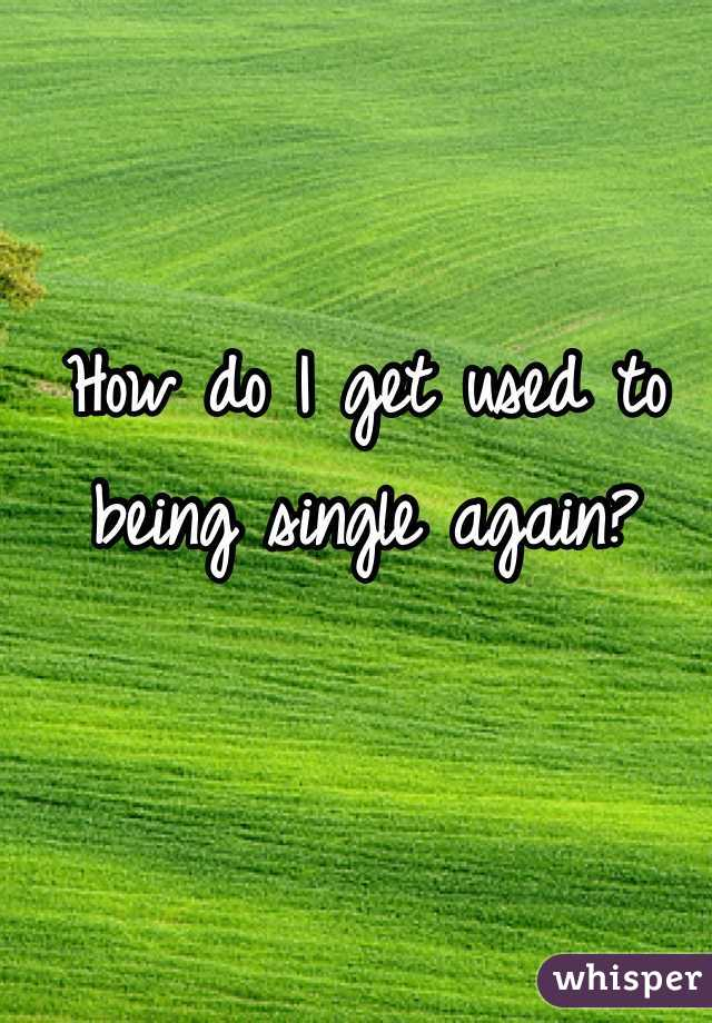 How do I get used to being single again?