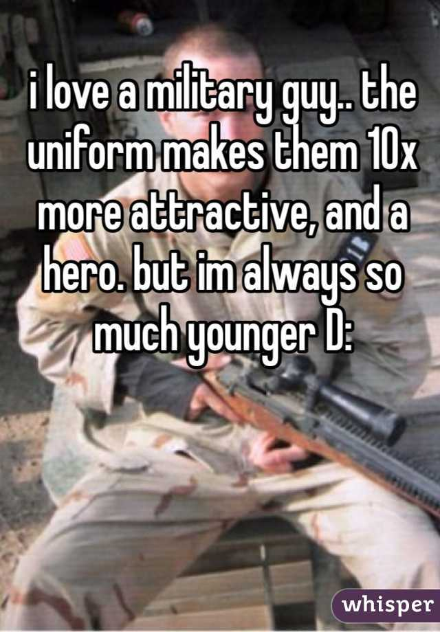 i love a military guy.. the uniform makes them 10x more attractive, and a hero. but im always so much younger D: