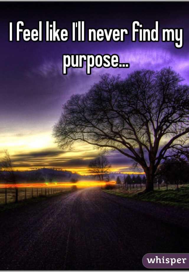 I feel like I'll never find my purpose...