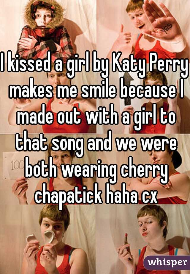 I kissed a girl by Katy Perry makes me smile because I made out with a girl to that song and we were both wearing cherry chapatick haha cx