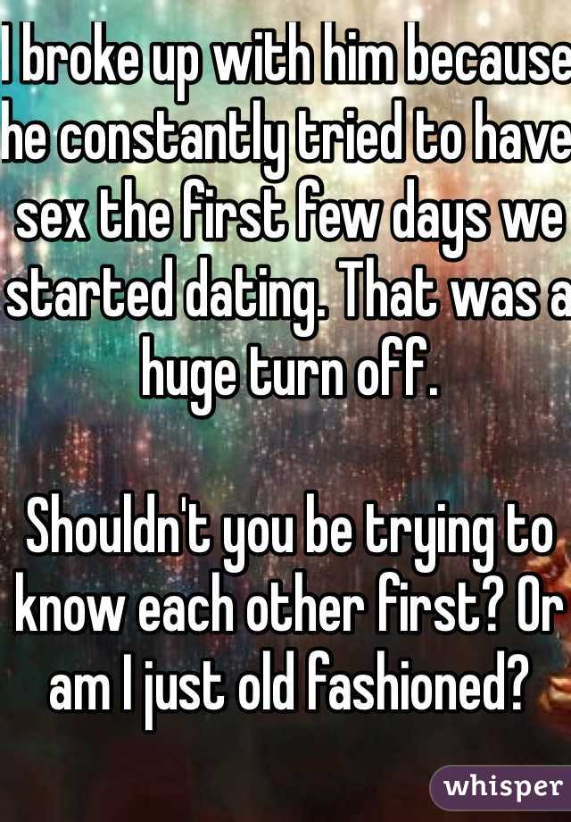 I broke up with him because he constantly tried to have sex the first few days we started dating. That was a huge turn off.   Shouldn't you be trying to know each other first? Or am I just old fashioned?