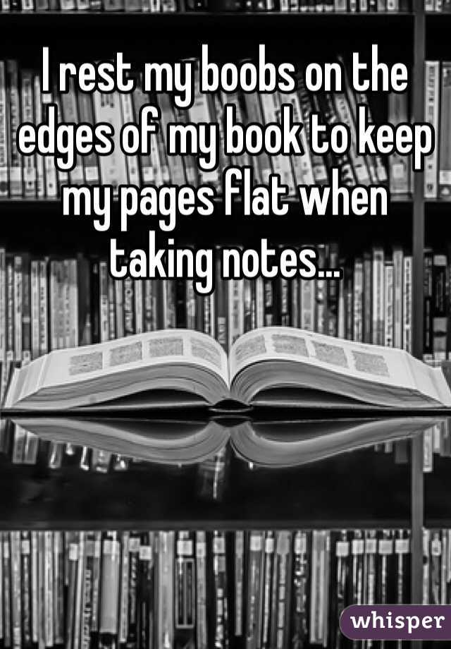 I rest my boobs on the edges of my book to keep my pages flat when taking notes...