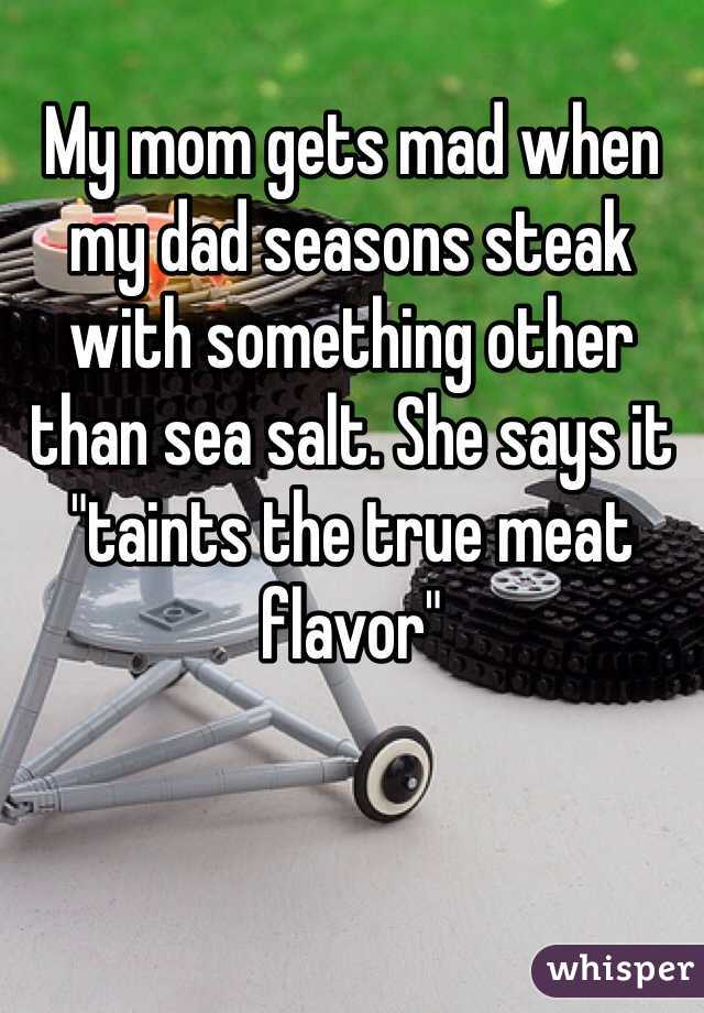 """My mom gets mad when my dad seasons steak with something other than sea salt. She says it """"taints the true meat flavor"""""""