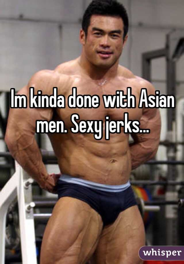 Im kinda done with Asian men. Sexy jerks...