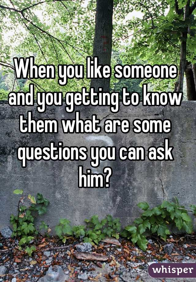 When you like someone and you getting to know them what are some questions you can ask him?