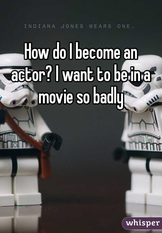 How do I become an actor? I want to be in a movie so badly