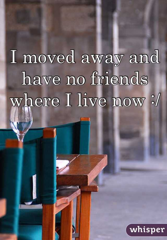 I moved away and have no friends where I live now :/