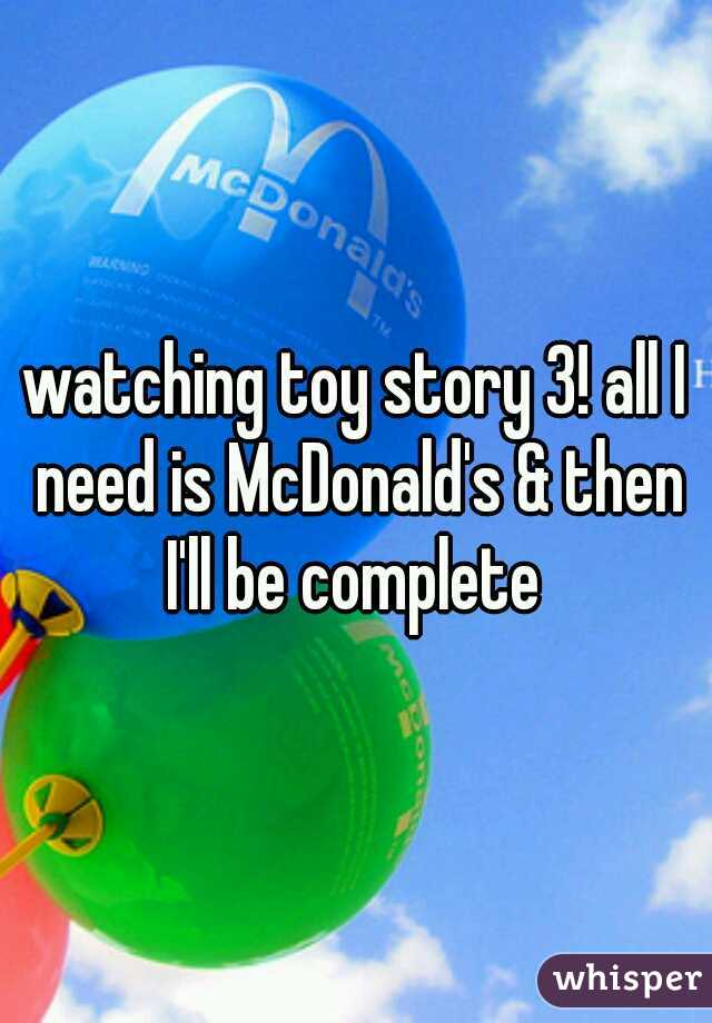 watching toy story 3! all I need is McDonald's & then I'll be complete