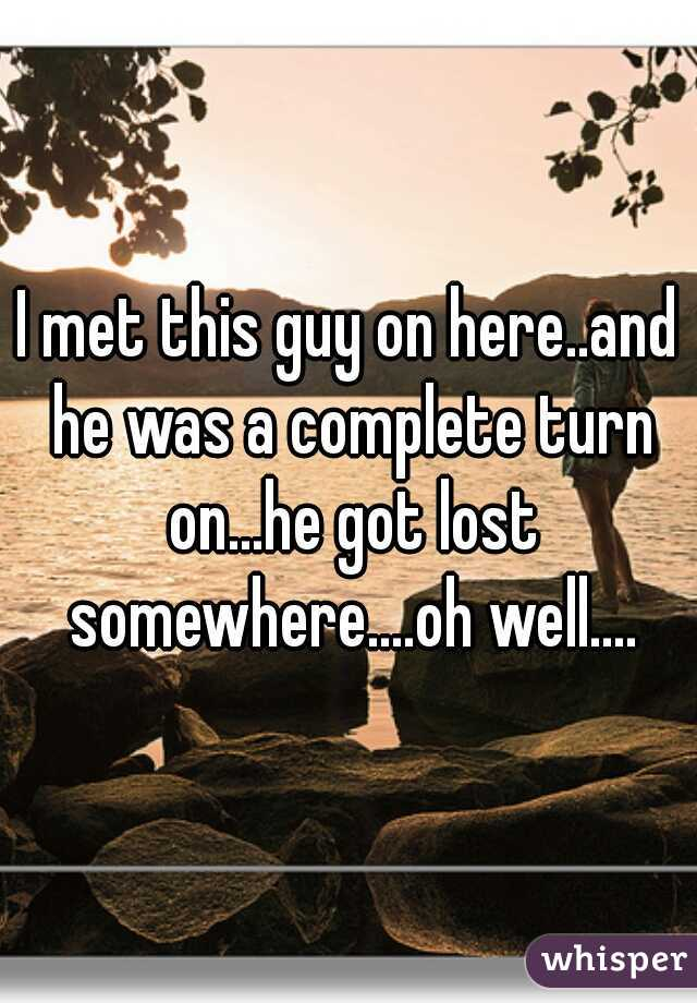 I met this guy on here..and he was a complete turn on...he got lost somewhere....oh well....
